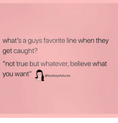 """True, Girl Memes, and Believe: what's a guys favorite line when they  get caught?  """"not true but whatever, believe what  you want"""" fucekboyptailure"""