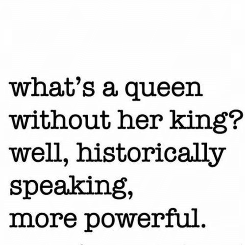 Queen, Powerful, and Her: what's a queen  without her king?  well, historically  speaking,  more powerful.