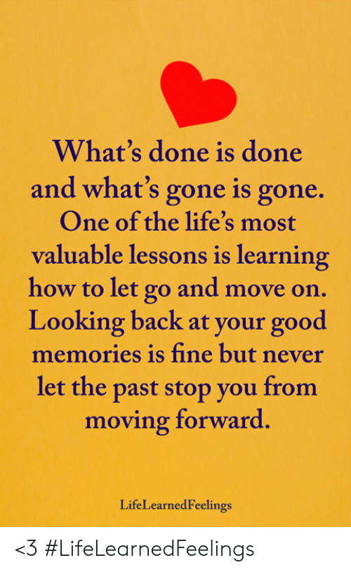 Memes, Good, and How To: What's done is done  and what's gone is gone.  One of the life's most  valuable lessons is learning  how to let go and move  Looking back at your good  memories is fine but never  let the past stop you from  moving forward.  LifeLearnedFeelings <3 #LifeLearnedFeelings