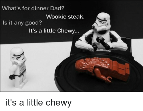 wookies: What's for dinner Dad?  Wookie steak.  Is it any good?  It's a little Chewy... it's a little chewy