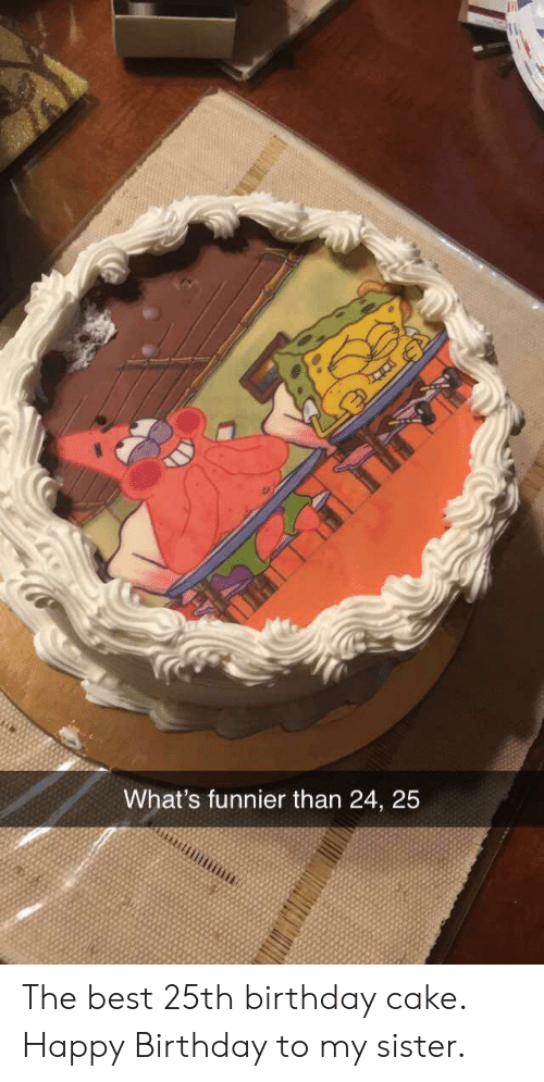 my sister: What's funnier than 24, 25 The best 25th birthday cake. Happy Birthday to my sister.