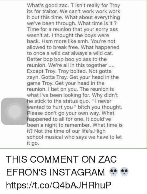 """Work Work: What's good zac. T isn't really for Troy  its for traitor. We can't work work work  it out this time. What about everything  we've been through. What time is it?  Time for a reunion that your sorry ass  wasn't at. I thought the boys were  back. Hsm more like smh. You're not  allowed to break free. What happened  to once a wild cat always a wild cat.  Better bop bop boo yo ass to the  reunion. We're all in this together  Except Troy. Troy bolted. Not gotta  zayn. Gotta Troy. Get your head in the  game Troy. Get your head in the  reunion. I bet on you. The reunion is  what I've been looking for. Why didn't  he stick to the status quo. """"Inever  wanted to hurt you bitch you thought.  lease don't go your own way. What  appened to all for one. It could've  been a night to remember. What time is  it? Not the time of our life's. High  school musical who says we have to let  it go. THIS COMMENT ON ZAC EFRON'S INSTAGRAM 💀💀 https://t.co/Q4bAJHRhuP"""