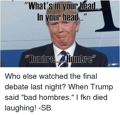 """debate-last-night: """"What's in yourliAad  In your head  Hombrel Hombre Who else watched the final debate last night? When Trump said """"bad hombres."""" I fkn died laughing! -SB"""