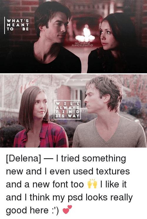 textures: WHAT'S  MEAN T  TO B E  INSTAGRAM  NIANDELENATVD  W ILL  W ILL  ALWAYS  F I IN D  ITS WAY [Delena] — I tried something new and I even used textures and a new font too 🙌 I like it and I think my psd looks really good here :') 💕