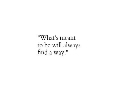 """Whats, Always, and Find: """"What's meant  to be wil always  find a way."""""""