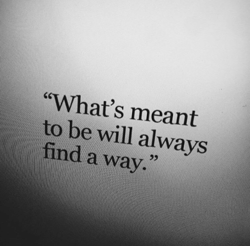 """Will, Whats, and Always: """"What's meant  to be will always  find a way."""""""