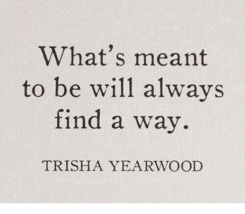 Trisha, Trisha Yearwood, and Will: What's meant  to be will always  find a way.  TRISHA YEARWOOD
