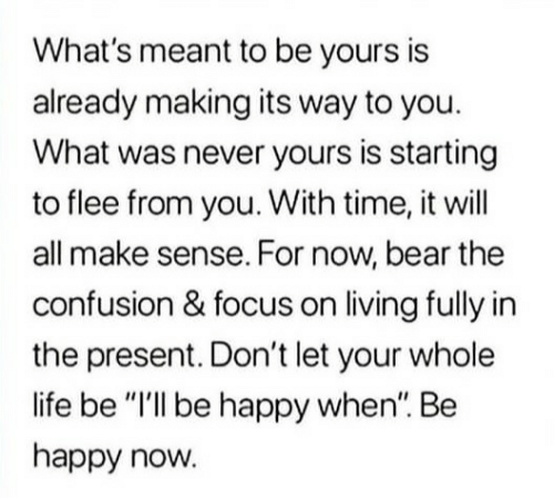 """Life, Bear, and Focus: What's meant to be yours is  already making its way to you.  What was never yours is starting  to flee from you. With time, it will  all make sense. For now, bear the  confusion & focus on living fully in  the present. Don't let your whole  life be """"I'lI be happy when"""". Be  happy now."""