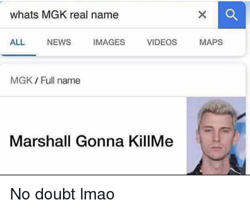 Funny, Lmao, and Mgk: whats MGK real name  ALL NEWS IMAGES VIDEOS MAPS  MGK Full name  Marshall Gonna KillMe No doubt lmao