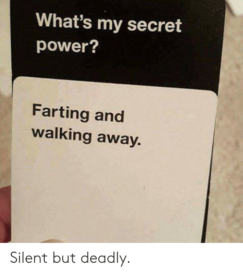farting: What's my secret  power?  Farting and  walking away. Silent but deadly.