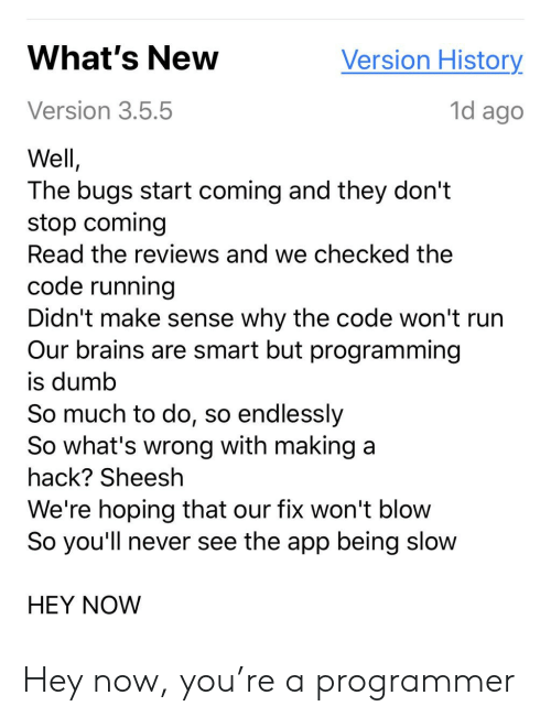 Brains, Dumb, and Run: What's New  Version History  1d ago  Version 3.5.5  Well,  The bugs start coming and they don't  stop coming  Read the reviews and we checked the  code running  Didn't make sense why the code won't run  Our brains are smart but programming  is dumb  So much to do, so endlessly  So what's wrong with making a  hack? Sheesh  We're hoping that our fix won't blow  So you'll never see the app being slow  HEY NOW Hey now, you're a programmer