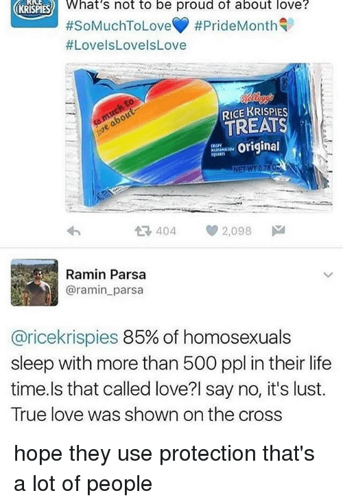 Lustly: What's not to be proud of about love?  #SoMuchToLoveY #PrideMonth  #LovelsLovelsLove  KRISPIES  RICE KRISPIES  TREATS  Originel  다 404  2,098  Ramin Parsa  @ramin_parsa  @ricekrispies 85% of homosexuals  sleep with more than 500 ppl in their life  time.ls that called love?l say no, it's lust.  True love was shown on the cross hope they use protection that's a lot of people