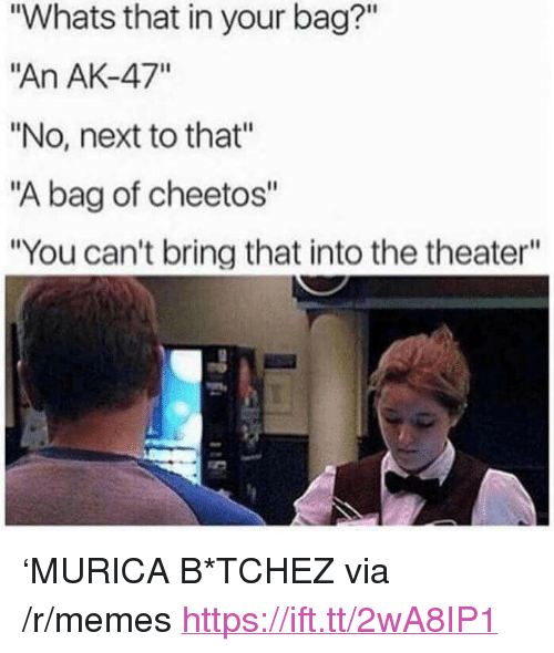 """Cheetos, Memes, and Ak-47: """"Whats that in your bag?""""  """"An AK-47""""  """"No, next to that""""  """"A bag of cheetos""""  """"You can't bring that into the theater"""" <p>'MURICA B*TCHEZ via /r/memes <a href=""""https://ift.tt/2wA8IP1"""">https://ift.tt/2wA8IP1</a></p>"""