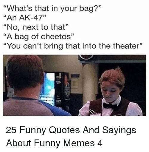 """Cheetos, Funny, and Memes: """"What's that in your bag?""""  """"An AK-47""""  """"No, next to that""""  """"A bag of cheetos""""  """"You can't bring that into the theater""""  03  CE  93 25 Funny Quotes And Sayings About Funny Memes 4"""