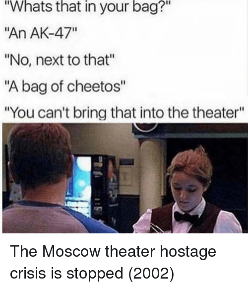 """Cheetos, Ak-47, and Next: Whats  that  in  your  bag?""""  """"An AK-47""""  """"No, next to that""""  """"A bag of cheetos""""  """"You can't bring that into the theater""""  2 The Moscow theater hostage crisis is stopped (2002)"""