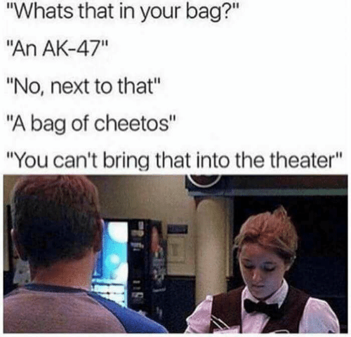 "Cheetos, Ak-47, and Next: ""Whats that in your bag?""  ""An AK-47""  ""No, next to that""  ""A bag of cheetos""  ""You can't bring that into the theater"""