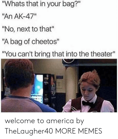 "Bag Of: ""Whats that in your bag?""  ""An AK-47""  ""No, next to that""  ""A bag of cheetos""  ""You can't bring that into the theater"" welcome to america by TheLaugher40 MORE MEMES"