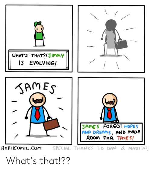 Taxes, Dreams, and Com: WHAT'S THAT?!JImmY  IS EVOLVINGI  KAMES  JAMES FORGOT HOPES  AND DREAMS, AND MADE  ROom FoR TAXES!  RAPHCOMIC.com  SPECIAL THANKS TO DAN AMARTINI What's that!??