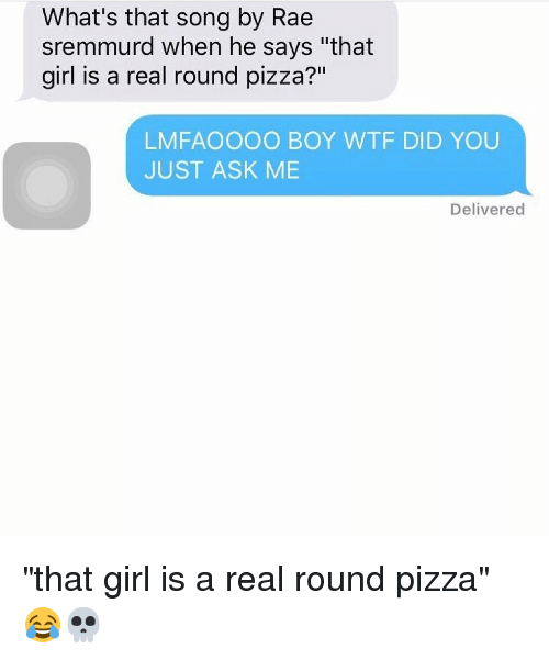 """Rae Sremmurd: What's that song by Rae  sremmurd when he says """"that  girl is a real round pizza?""""  LMFAOOOO BOY WTF DID YOU  JUST ASK ME  Delivered """"that girl is a real round pizza"""" 😂💀"""