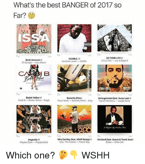 Drake, Kendrick Lamar, and Life: What's the best BANGER of 2017 so  Far?  SSA  07  0 D1  284  Bank Account  21 Savage-Issa Album  HUMBLE. G  Kendrick Lamar-DAMN  Lil Uzi Vert-Luv Is Rage 2  3 44  308  332  Bodak Yellow D  Cardi 8-Bodak Yellow - Single  Butterfly Effect  Unforgettable (eat. Swae Lee) 0  Travis Scott-Butterrly Effect SingFrench Montana- Junglo Rules  302  Who Dat Boy (feat. ASAP Rocky)Portland (feat. Quavo & Travis Scott  Magnolia 3  Playboi Carti- Playboi Carti  Tyles, The Craor-Flower Boy  Drake More Life Which one? 🤔👇 WSHH