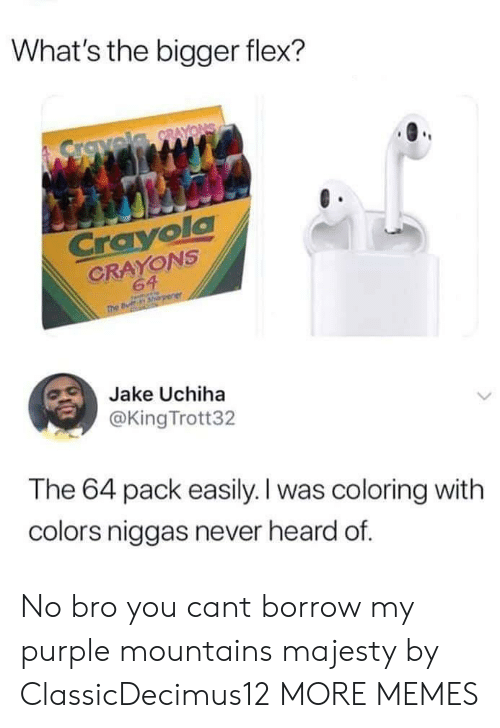Dank, Flexing, and Memes: What's the bigger flex?  CrayolC  CRAYONS  64  Jake Uchiha  @King Trott32  The 64 pack easily. I was coloring with  colors niggas never heard of. No bro you cant borrow my purple mountains majesty by ClassicDecimus12 MORE MEMES