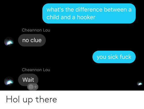 You Sick Fuck: what's the difference between a  child and a hooker  Cheannon Lou  no clue  you sick fuck  Cheannon Lou  Wait Hol up there