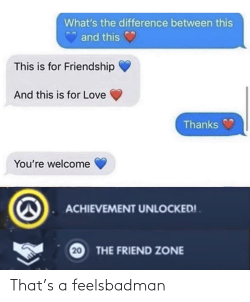 Whats The: What's the difference between this  and this  This is for Friendship  And this is for Love  Thanks  You're welcome  ACHIEVEMENT UNLOCKED! .  20  THE FRIEND ZONE That's a feelsbadman