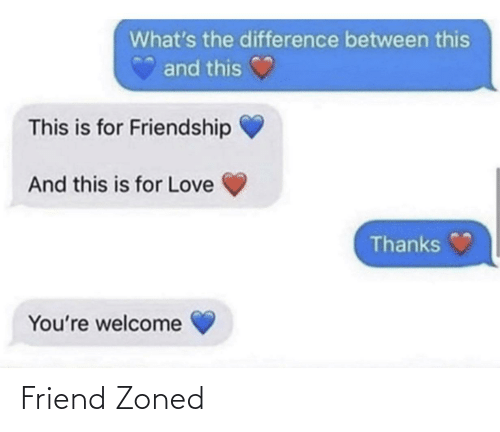 Difference: What's the difference between this  and this  This is for Friendship  And this is for Love  Thanks  You're welcome Friend Zoned