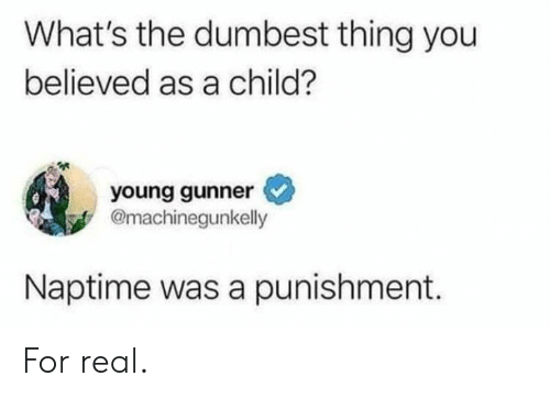 Dank, 🤖, and Thing: What's the dumbest thing you  believed as a child?  young gunner  @machinegunkelly  Naptime was a punishment. For real.
