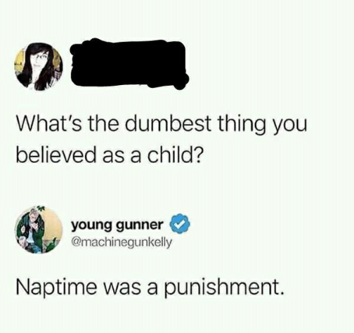 Young Gunner: What's the dumbest thing you  believed as a child?  young gunner  @machinegunkelly  Naptime was a punishment.