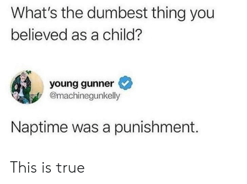 Young Gunner: What's the dumbest thing you  believed as a child?  young gunner  @machinegunkelly  Naptime was a punishment. This is true