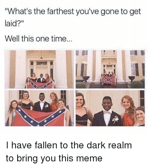 """Meme, Time, and Dark: What's the farthest you've gone to get  laid?""""  Well this one time... I have fallen to the dark realm to bring you this meme"""