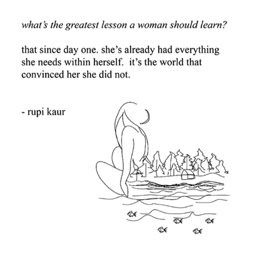World, Her, and One: what's the greatest lesson a woman should learn?  that since day one. she's already had everything  she needs within herself. it's the world that  convinced her she did not.  - rupi kaur  <K