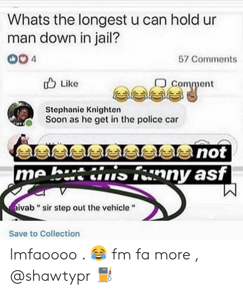 """asf: Whats the longest u can hold ur  man down in jail?  004  57 Comments  comment  u Like  Stephanie Knighten  Soon as he get in the police car  me h.tinny asf  ivab""""sir step out the vehicle""""  Save to Collection lmfaoooo . 😂 fm fa more , @shawtypr ⛽"""