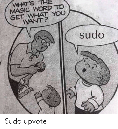 Upvote: WHAT'S THE  MAGIC WORD TO  GET WHAT YOU  WANT?  sudo Sudo upvote.