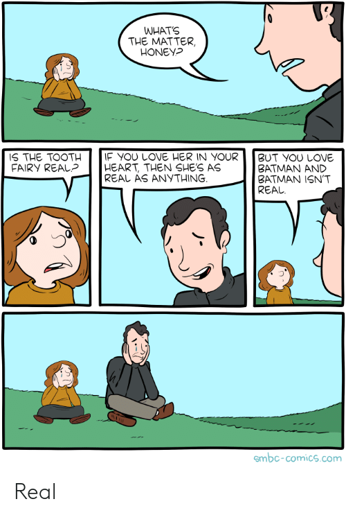 Batman, Love, and Heart: WHATS  THE MATTER,  HONEY?  IF YOU LOVE HER IN YOUR  HEART, THEN SHE'S AS  REAL AS ANYTHING  IS THE TOOTH  FAIRY REAL?  BUT YOU LOVE  ΒATMAΝ ΑND  BATMAN ISN'T  REAL  smbc-comics.com Real