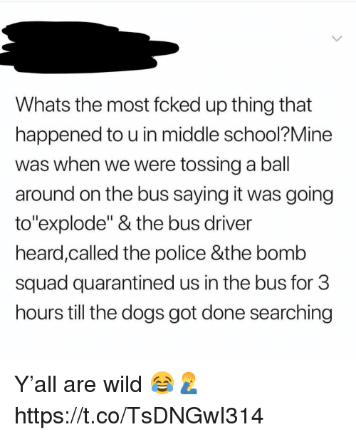"""Dogs, Police, and School: Whats the most fcked up thing that  happened to u in middle school?Mine  was when we were tossing a ball  around on the bus saying it was going  to""""explode"""" & the bus driver  heard,called the police &the bomb  squad quarantined us in the bus for 3  hours till the dogs got done searching Y'all are wild 😂🤦♂️ https://t.co/TsDNGwI314"""