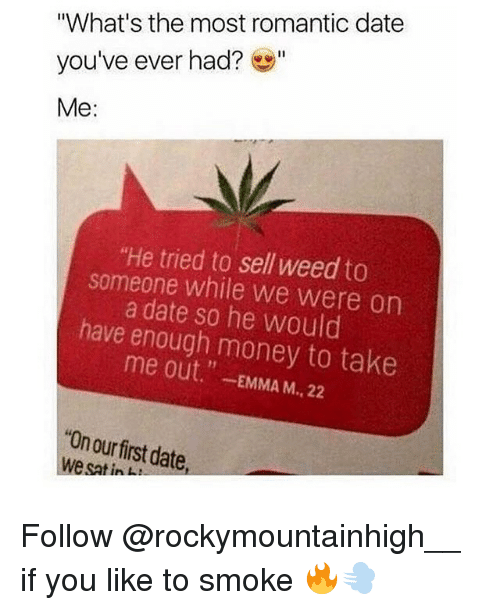 "Memes, Money, and Weed: ""What's the most romantic date  you've ever had?""  Me:  ""He tried to sell weed to  someone while we were on  a date so he would  have enough money to take  me out.""-EMMA M., 22  ""On ourfirst date  we sat in Follow @rockymountainhigh__ if you like to smoke 🔥💨"