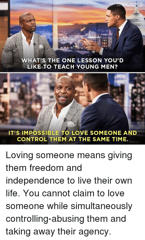 Life, Love, and Memes: WHAT'S THE ONE LESSON YOU'D  LIKE TO TEACH YOUNG MEN?  IT'S IMPOSSIBLE TO LOVE SOMEONE AND  CONTROL THEM AT THE SAME TIME Loving someone means giving them freedom and independence to live their own life. You cannot claim to love someone while simultaneously controlling-abusing them and taking away their agency.
