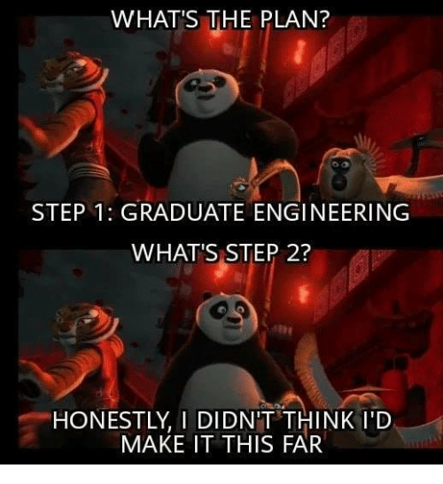 Memes, Engineering, and 🤖: WHAT'S THE PLAN?  STEP 1: GRADUATE ENGINEERING  WHAT'S STEP 2?  HONESTLY, I DIDN'T THINK I'D  MAKE IT THIS FAR