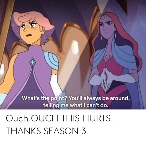Season 3: What's the point? You'll always be around,  telling me what I can't do. Ouch.OUCH THIS HURTS. THANKS SEASON 3