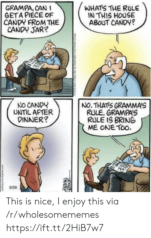 cane: WHATS THE RULE  IN THIS HOUSE  ABOUT CANDY?  GRAMPA, CAN I  GETA PIECE OF  CANDY FROM THE  CANDY JAR?  NO CANDY  UNTIL AFTER  DINNER?  NO. THATS GRAMMA'S  RULE, GRAMPAS  RULE IS BRING  ME ONE TOo.  9/26  CANE This is nice, I enjoy this via /r/wholesomememes https://ift.tt/2HiB7w7