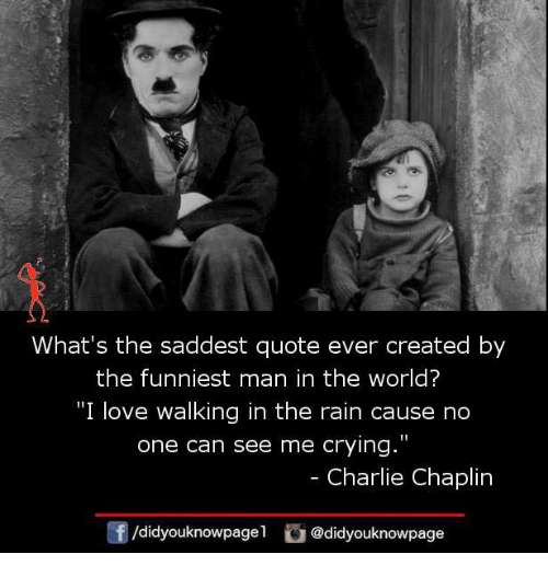 "Charlie, Crying, and Love: What's the saddest quote ever created by  the funniest man in the world?  ""I love walking in the rain cause no  one can see me crying.""  - Charlie Chaplin  f/didyouknowpagel@didyouknowpage"