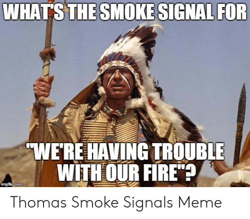 "Smoke Signals Meme: WHATS THE SMOKE SIGNAL FOR  WE'RE HAVING TROUBLE  WITH OUR FIRE""  ngfip.com Thomas Smoke Signals Meme"