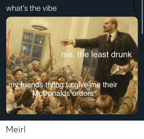 McDonalds: what's the vibe  me, the least drunk  my triends trying to glve me their  McDonalds orders Meirl