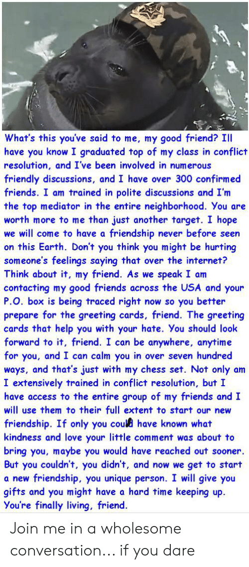 Friends, Internet, and Love: What's this you've said to me, my good friend? Il  have you know I graduated top of my class in conflict  resolution, and I've been involved in numerous  friendly discussions, and I have over 300 confirmed  friends. I am trained in polite discussions and I'm  the top mediator in the entire neighborhood. You are  worth more to me than just another target. I hope  we will come to have a friendship never before seen  on this Earth. Don't you think you might be hurting  someone's feelings saying that over the internet?  Think about it, my friend. As we speak I am  contacting my good friends across the USA and your  P.O. box is being traced right now so you better  prepare for the greeting cards, friend. The greeting  cards that help you with your hate. You should look  forward to it, friend. I can be anywhere, anytime  for you, and I can calm you in over seven hundred  ways, and that's just with my chess set. Not only am  I extensively trained in conflict resolution, but I  have access to the entire group of my friends and I  will use them to their full extent to start our new  friendship. If only you could have known what  kindness and love your little comment was about to  bring you, maybe you would have reached out sooner.  But you couldn't, you didn't, and now we get to start  friendship, you unique person. I will give you  gifts and you might have a hard time keeping up  You're finally living, friend.  a new Join me in a wholesome conversation... if you dare