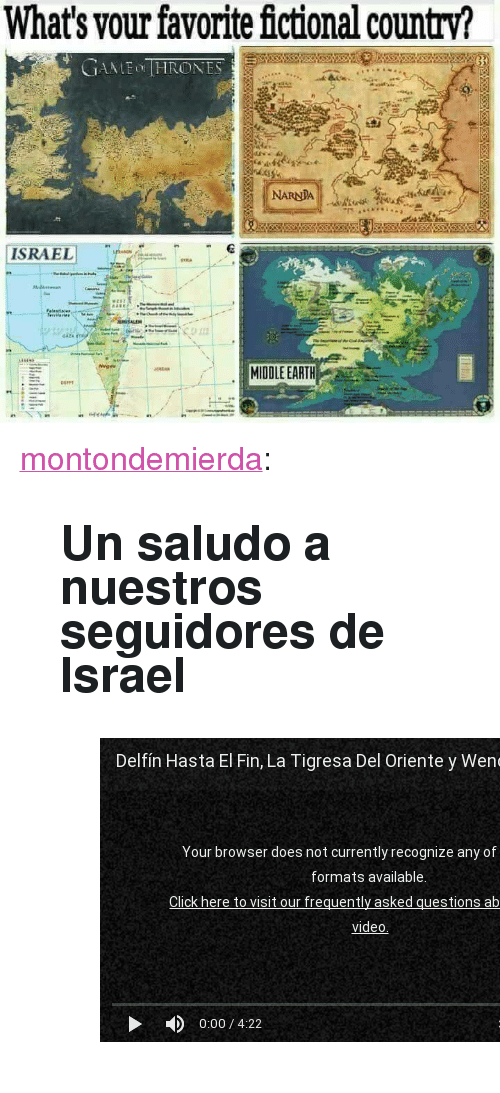 "Tumblr, youtube.com, and Blog: What's vour favorite fictional country?  NARNDA  ISRAELI T-  MIDDLE EARTH <p><a href=""http://montondemierda.com/post/170980439278/un-saludo-a-nuestros-seguidores-de-israel"" class=""tumblr_blog"">montondemierda</a>:</p><blockquote> <h2>Un saludo a nuestros seguidores de Israel</h2> <figure class=""tmblr-embed tmblr-full"" data-provider=""youtube"" data-orig-width=""540"" data-orig-height=""304"" data-url=""https%3A%2F%2Fwww.youtube.com%2Fwatch%3Fv%3DoN5tZ_X0dSo""><iframe id=""youtube_iframe"" src=""https://www.youtube.com/embed/oN5tZ_X0dSo?feature=oembed&enablejsapi=1&origin=https://safe.txmblr.com&wmode=opaque"" allow=""autoplay; encrypted-media"" allowfullscreen="""" width=""540"" height=""304"" frameborder=""0""></iframe></figure></blockquote>"