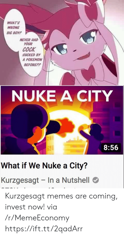 nuke: WHAT'S  WRONG  BIG BOYP  NEVER HAD  YOUR  COCK  SUCKED BY  A POKEMON  BEFOREP?  NUKE A CITY  8:56  What if We Nuke a City?  Kurzgesagt In a Nutshell Kurzgesagt memes are coming, invest now! via /r/MemeEconomy https://ift.tt/2qadArr