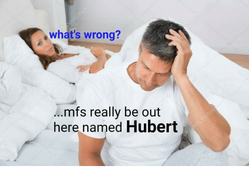 Dank Memes, Mfs, and Whats: what's wrong?  mfs really be out  here named Hubert