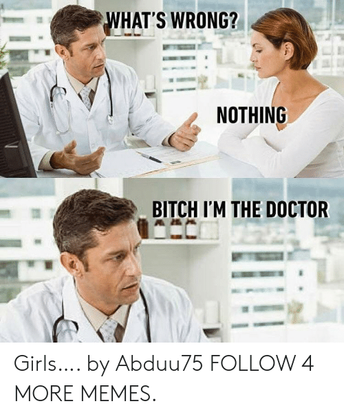 Whats Wrong Nothing: WHAT'S WRONG?  NOTHING  BITCH I'M THE DOCTOR Girls…. by Abduu75 FOLLOW 4 MORE MEMES.